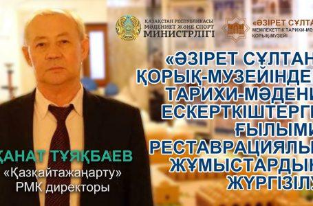 Қанат Тұяқбаев — «Әзірет Сұлтан» музейіндегі ескерткіштерге реставрациялық жұмыстардың жүргізілуі